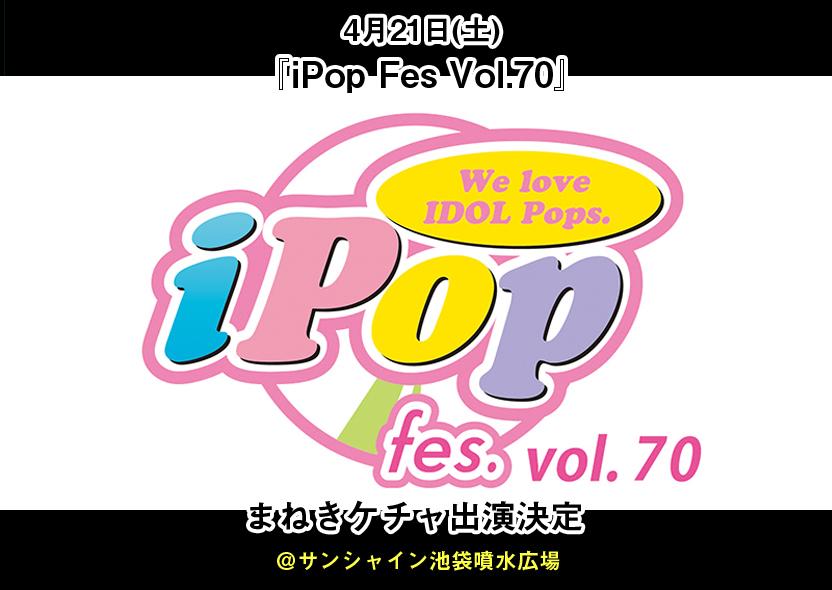 4月21日(土)「iPop Fes Vol.70」...